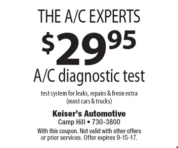 THE A/C EXPERTS $29.95 A/C diagnostic test. Test system for leaks, repairs & freon extra (most cars & trucks). With this coupon. Not valid with other offers or prior services. Offer expires 9-15-17.
