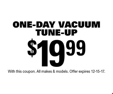 $19.99 One-Day Vacuum Tune-Up. With this coupon. All makes & models. Offer expires 12-15-17.