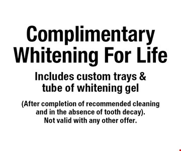 Complimentary Whitening For Life. Includes custom trays & tube of whitening gel. (After completion of recommended cleaning and in the absence of tooth decay). Not valid with any other offer.
