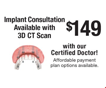 $149 Implant Consultation Available with 3D CT Scan with our Certified Doctor! Affordable payment plan options available. New patients only, not to be combined with any other offer, exclusions and limitations apply. Offer expires 12-18-17.