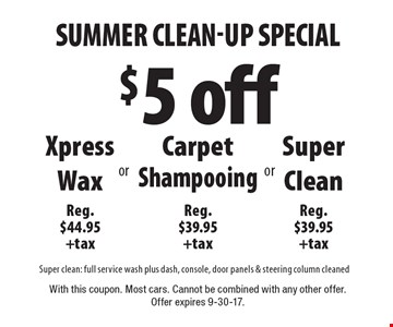$5 off Xpress Wax Reg. $44.95 +tax or Carpet Shampooing Reg. $39.95 +tax or Super Clean Reg. $39.95 +tax. Super clean: full service wash plus dash, console, door panels & steering column cleaned. With this coupon. Most cars. Cannot be combined with any other offer. Offer expires 9-30-17.