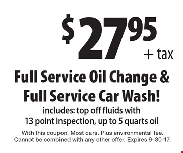 $27.95+ tax Full Service Oil Change & Full Service Car Wash! Includes: top off fluids with 13 point inspection, up to 5 quarts oil. With this coupon. Most cars. Plus environmental fee. Cannot be combined with any other offer. Expires 9-30-17.