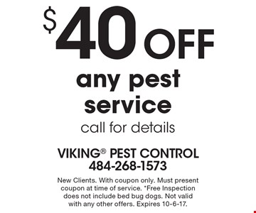 $40 off any pest service, call for details. New Clients. With coupon only. Must present coupon at time of service. *Free Inspection does not include bed bug dogs. Not valid with any other offers. Expires 10-6-17.