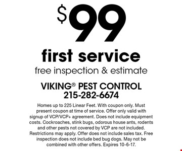 $99 first service free inspection & estimate. Homes up to 225 Linear Feet. With coupon only. Must present coupon at time of service. Offer only valid with signup of VCP/VCP+ agreement. Does not include equipment costs. Cockroaches, stink bugs, odorous house ants, rodents and other pests not covered by VCP are not included. Restrictions may apply. Offer does not include sales tax. Free inspection does not include bed bug dogs. May not be combined with other offers. Expires 10-6-17.