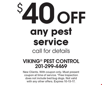 $40 off any pest service. Call for details. New Clients. With coupon only. Must present coupon at time of service. Free Inspection does not include bed bug dogs. Not valid with any other offers. Expires 10-13-17.