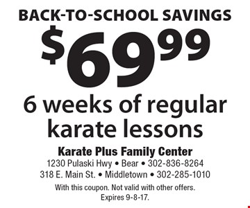 back-to-school savings $69.99 6 weeks of regular karate lessons. With this coupon. Not valid with other offers. Expires 9-8-17.