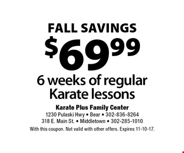 FALL savings $69.99 6 weeks of regular Karate lessons. With this coupon. Not valid with other offers. Expires 11-10-17.