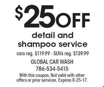 $25 off detail and shampoo service. Cars reg. $119.99. SUVs reg. $139.99. With this coupon. Not valid with other offers or prior services. Expires 8-25-17.