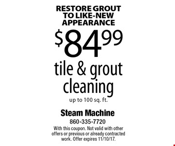 RESTORE GROUT TO LIKE-NEW APPEARANCE $84.99 tile & grout cleaning up to 100 sq. ft. With this coupon. Not valid with other offers or previous or already contracted work. Offer expires 11/10/17.