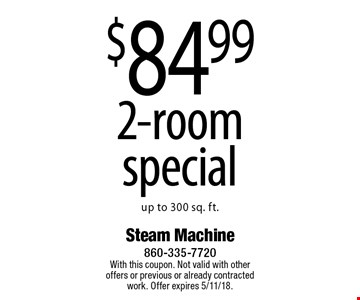 $84.99 2-room special. Up to 300 sq. ft. With this coupon. Not valid with other offers or previous or already contracted work. Offer expires 5/11/18.