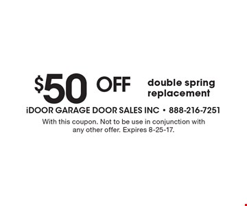 $50 off double spring replacement. With this coupon. Not to be use in conjunction with any other offer. Expires 8-25-17.