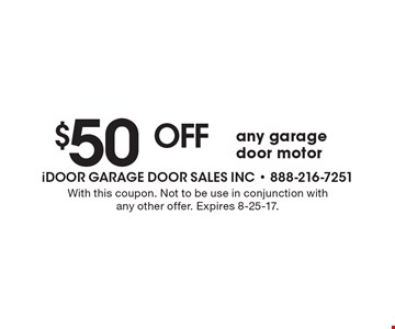 $50 off any garage door motor. With this coupon. Not to be use in conjunction with any other offer. Expires 8-25-17.