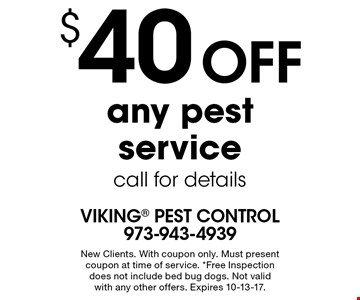 $40 off any pest service. Call for details. New Clients. With coupon only. Must present coupon at time of service. *Free Inspection does not include bed bug dogs. Not valid with any other offers. Expires 10-13-17.