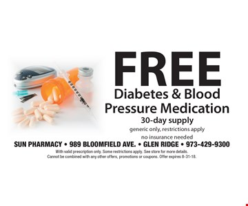 Free Diabetes & Blood Pressure Medication. 30-day supply generic only, restrictions apply. No insurance needed. With valid prescription only. Some restrictions apply. See store for more details. Cannot be combined with any other offers, promotions or coupons. Offer expires 8-31-18.