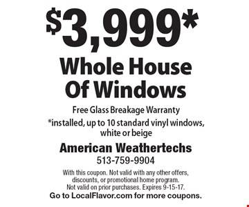 $3,999* Whole House Of Windows. Free Glass Breakage Warranty *installed, up to 10 standard vinyl windows, white or beige. With this coupon. Not valid with any other offers, discounts, or promotional home program. Not valid on prior purchases. Expires 9-15-17. Go to LocalFlavor.com for more coupons.