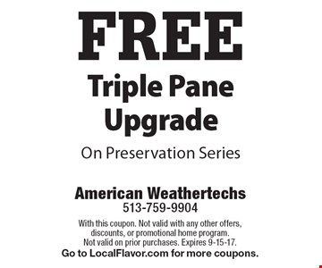 FREE Triple Pane Upgrade On Preservation Series. With this coupon. Not valid with any other offers, discounts, or promotional home program. Not valid on prior purchases. Expires 9-15-17. Go to LocalFlavor.com for more coupons.
