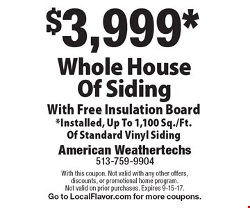 $3,999* Whole House Of Siding With Free Insulation Board *Installed, Up To 1,100 Sq./Ft. Of Standard Vinyl Siding. With this coupon. Not valid with any other offers, discounts, or promotional home program. Not valid on prior purchases. Expires 9-15-17. Go to LocalFlavor.com for more coupons.