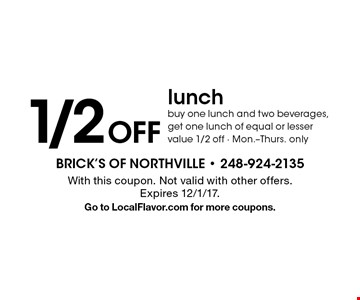 1/2 Off lunch buy one lunch and two beverages, get one lunch of equal or lesser value 1/2 off - Mon.-Thurs. only. With this coupon. Not valid with other offers. Expires 12/1/17. Go to LocalFlavor.com for more coupons.