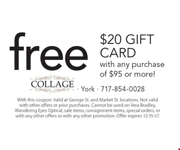 Free $20 Gift Card with any purchase of $95 or more! With this coupon. Valid at George St. and Market St. locations. Not valid with other offers or prior purchases. Cannot be used on Vera Bradley, Wandering Eyes Optical, sale items, consignment items, special orders, or with any other offers or with any other promotion. Offer expires 12-15-17.