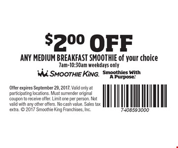 $2.00 OFF ANY medium BREAKFAST SMOOTHIE of your choice, 7am-10:30am weekdays only. Offer expires September 29, 2017. Valid only at participating locations. Must surrender original coupon to receive offer. Limit one per person. Not valid with any other offers. No cash value. Sales tax extra.  2017 Smoothie King Franchises, Inc.