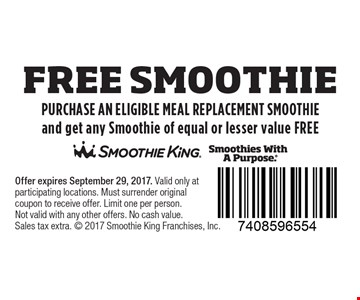 free smoothie - PURCHASE AN ELIGIBLE MEAL REPLACEMENT SMOOTHIE and get any Smoothie of equal or lesser value FREE . Offer expires September 29, 2017. Valid only at participating locations. Must surrender original coupon to receive offer. Limit one per person.Not valid with any other offers. No cash value. Sales tax extra.  2017 Smoothie King Franchises, Inc.
