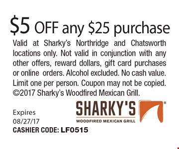 $5 OFF any $25 purchase. Valid at Sharky's Northridge and Chatsworth locations only. Not valid in conjunction with any other offers, reward dollars, gift card purchases or online orders. Alcohol excluded. No cash value. Limit one per person. Coupon may not be copied. 2017 Sharky's Woodfired Mexican Grill. Expires 08/27/17. CASHIER CODE: LF0515