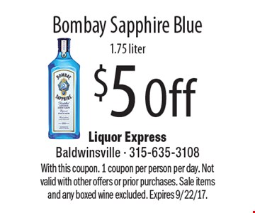 $5 Off Bombay Sapphire Blue1.75 liter. With this coupon. 1 coupon per person per day. Not valid with other offers or prior purchases. Sale items and any boxed wine excluded. Expires 9/22/17.