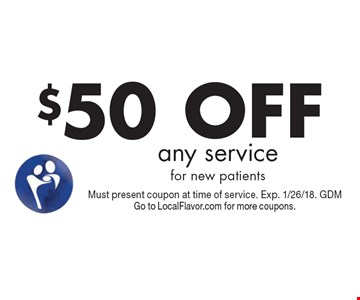 $50 OFF any service for new patients. Must present coupon at time of service. Exp. 1/26/18. GDM Go to LocalFlavor.com for more coupons.