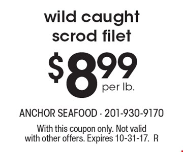 $8.99 per lb. wild caught scrod filet. With this coupon only. Not valid with other offers. Expires 10-31-17.R