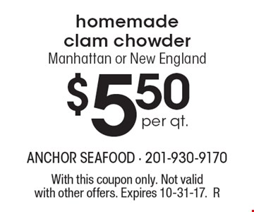 $5.50 per qt. homemade clam chowder Manhattan or New England. With this coupon only. Not valid with other offers. Expires 10-31-17.R