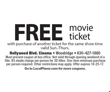 Free movie ticket with purchase of another ticket for the same show time. Valid Sun.-Thurs. Must present coupon at box office. Not valid through opening weekend of a film. $3 studio charge per person for 3D titles. One-item minimum purchase per person required. Other restrictions may apply. Offer expires 10-25-17. Go to LocalFlavor.com for more coupons.