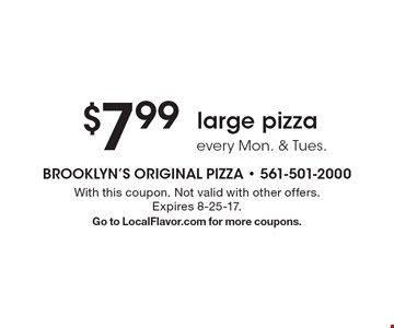 $7.99 large pizza. Every Mon. & Tues. With this coupon. Not valid with other offers. Expires 8-25-17. Go to LocalFlavor.com for more coupons.