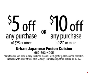 $10 off any purchase of $50 or more OR $5 off any purchase of $25 or more. With this coupon. Dine in only. Excludes alcohol, tax & gratuity. One coupon per table. Not valid with other offers. Valid Sunday-Thursday only. Offer expires 11-10-17.
