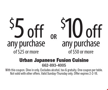 $10 off any purchase of $50 or more. $5 off any purchase of $25 or more. With this coupon. Dine in only. Excludes alcohol, tax & gratuity. One coupon per table. Not valid with other offers. Valid Sunday-Thursday only. Offer expires 2-2-18.