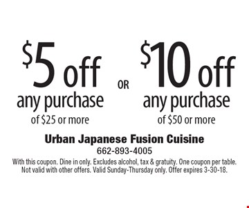 $10 off any purchase of $50 or more OR $5 off any purchase of $25 or more. With this coupon. Dine in only. Excludes alcohol, tax & gratuity. One coupon per table. Not valid with other offers. Valid Sunday-Thursday only. Offer expires 3-30-18.