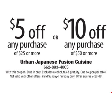 $5 off any purchase of $25 or more or $10 off any purchase of $50 or more.  Dine in only. Excludes alcohol, tax & gratuity. One coupon per table. Not valid with other offers. Valid Sunday-Thursday only. Offer expires 7-20-18.