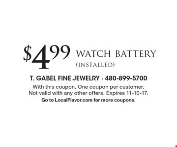 $4.99 watch battery (installed). With this coupon. One coupon per customer. Not valid with any other offers. Expires 11-10-17. Go to LocalFlavor.com for more coupons.