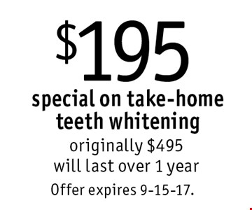$195 special on take-home teeth whitening. originally $495. will last over 1 year. Offer expires 9-15-17.