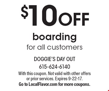 $10 OFF boarding for all customers. With this coupon. Not valid with other offers or prior services. Expires 9-22-17. Go to LocalFlavor.com for more coupons.