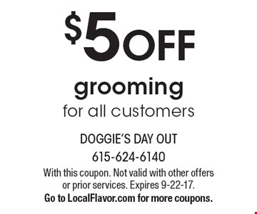 $5 OFF grooming for all customers. With this coupon. Not valid with other offers or prior services. Expires 9-22-17. Go to LocalFlavor.com for more coupons.