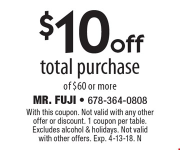 $10 off total purchase of $60 or more. With this coupon. Not valid with any other offer or discount. 1 coupon per table. Excludes alcohol & holidays. Not valid with other offers. Exp. 4-13-18. N