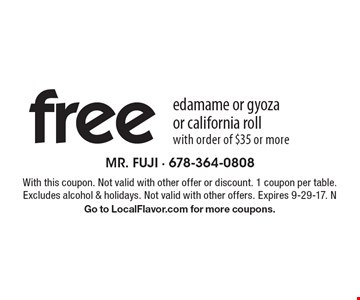 free edamame or gyoza or california roll. With order of $35 or more. With this coupon. Not valid with other offer or discount. 1 coupon per table. Excludes alcohol & holidays. Not valid with other offers. Expires 9-29-17. N. Go to LocalFlavor.com for more coupons.