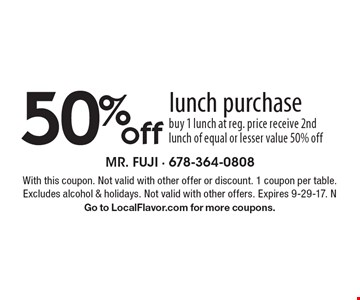 50% off lunch purchase buy 1 lunch at reg. price receive 2nd lunch of equal or lesser value 50% off. With this coupon. Not valid with other offer or discount. 1 coupon per table. Excludes alcohol & holidays. Not valid with other offers. Expires 9-29-17. N. Go to LocalFlavor.com for more coupons.
