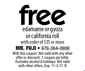 Free edamame or gyoza or california roll with order of $35 or more. With this coupon. Not valid with any other offer or discount. 1 coupon per table. Excludes alcohol & holidays. Not valid with other offers. Exp. 11-3-17. N
