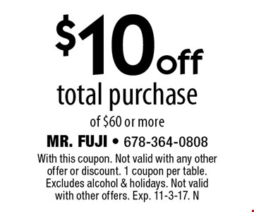 $10 off total purchase of $60 or more. With this coupon. Not valid with any other offer or discount. 1 coupon per table. Excludes alcohol & holidays. Not valid with other offers. Exp. 11-3-17. N
