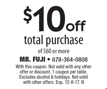 $10 off total purchase of $60 or more. With this coupon. Not valid with any other offer or discount. 1 coupon per table. Excludes alcohol & holidays. Not valid with other offers. Exp. 12-8-17. N