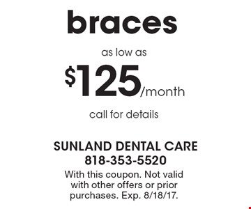 Braces as low as $125/month. Call for details. With this coupon. Not valid with other offers or prior purchases. Exp. 8/18/17.