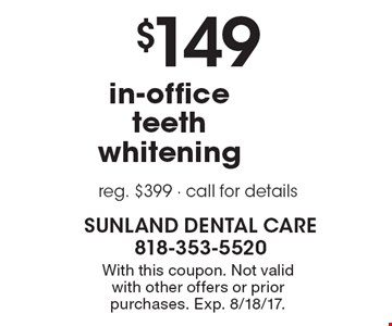 $149 in-office teeth whitening. Reg. $399. Call for details. With this coupon. Not valid with other offers or prior purchases. Exp. 8/18/17.