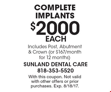 $2000 each complete implants. Includes Post, Abutment & Crown (or $167/month for 12 months). With this coupon. Not valid with other offers or prior purchases. Exp. 8/18/17.