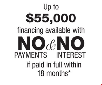 Up to $55,000 financing available with NO INTEREST & NO PAYMENTS if paid in full within18 months*.
